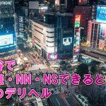 渋谷で基盤・NN・NSできると噂のデリヘル